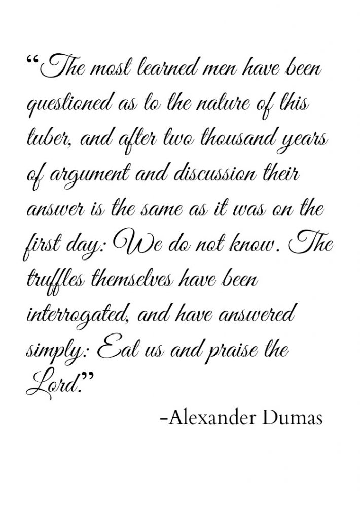 """The most learned men have been questioned as to the nature of this tuber, and after two thousand years of argument and discussion their answer is the same as it was on the first day: We do not know. The truffles themselves have been interrogated, and have answered simply: Eat us and praise the Lord"" - Alexander Dumas"